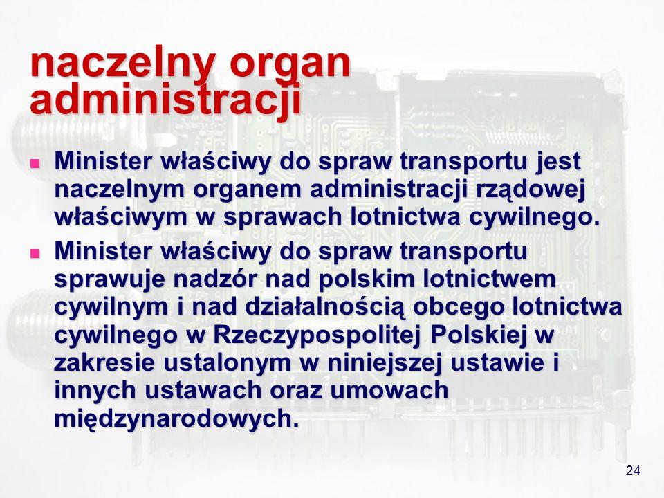 24 naczelny organ administracji Minister właściwy do spraw transportu jest naczelnym organem administracji rządowej właściwym w sprawach lotnictwa cyw