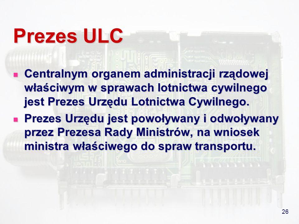26 Prezes ULC Centralnym organem administracji rządowej właściwym w sprawach lotnictwa cywilnego jest Prezes Urzędu Lotnictwa Cywilnego. Centralnym or