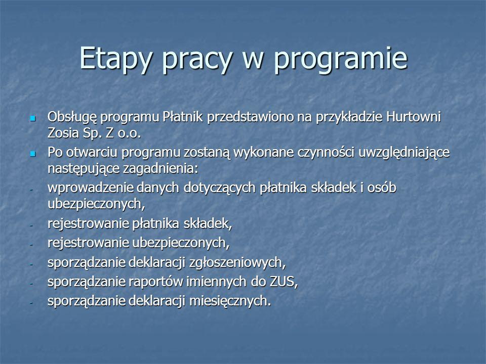Etapy pracy w programie Obsługę programu Płatnik przedstawiono na przykładzie Hurtowni Zosia Sp. Z o.o. Obsługę programu Płatnik przedstawiono na przy
