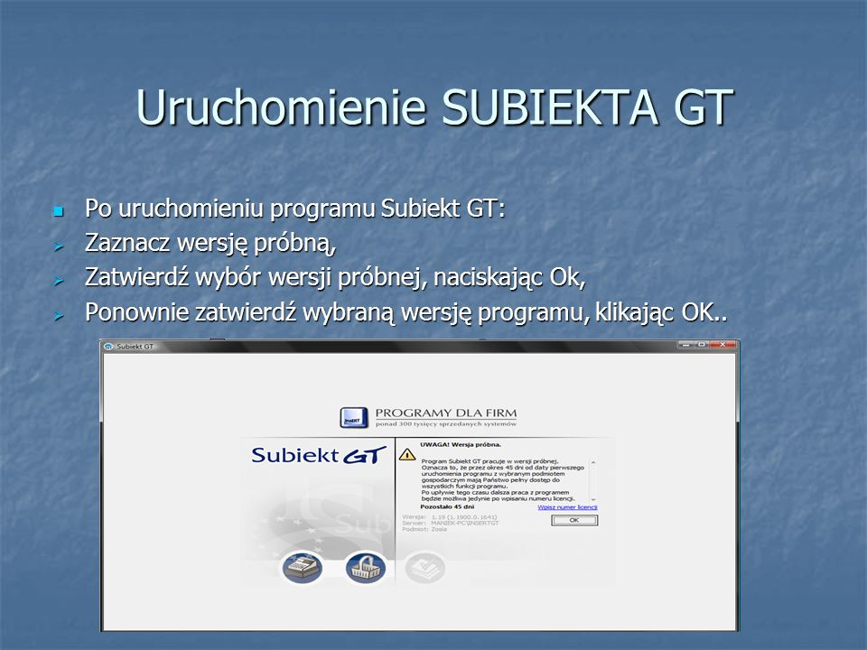 Uruchomienie SUBIEKTA GT Po uruchomieniu programu Subiekt GT: Po uruchomieniu programu Subiekt GT: Zaznacz wersję próbną, Zaznacz wersję próbną, Zatwi