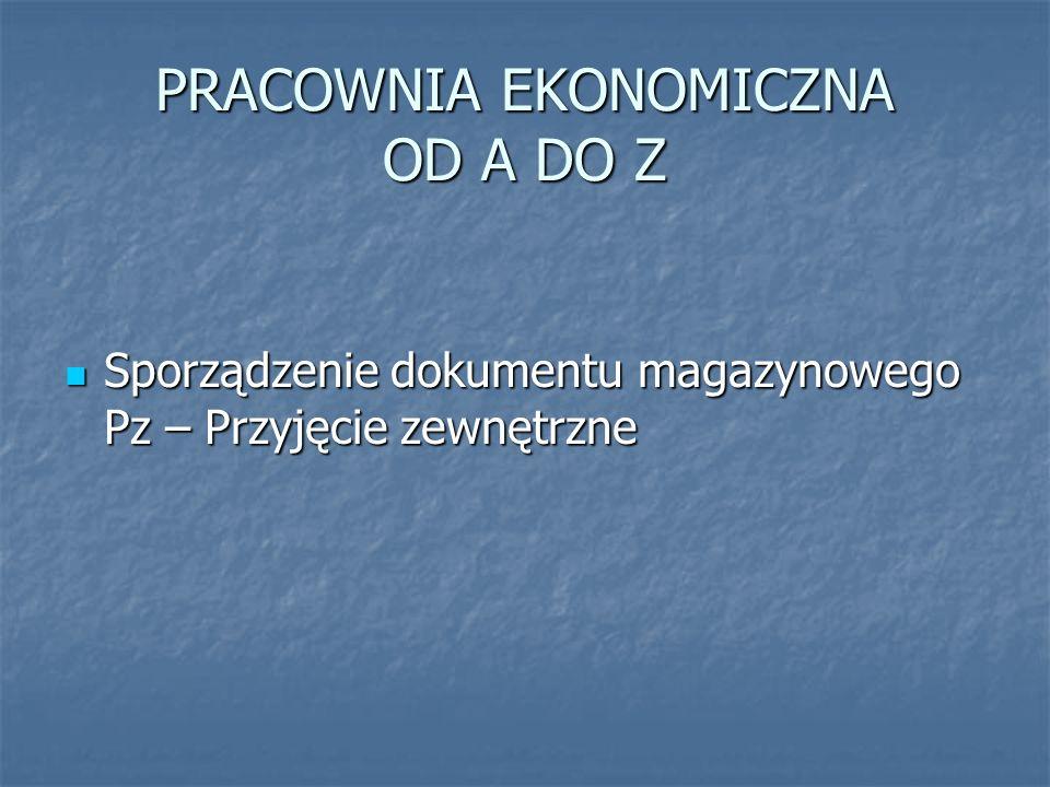 PRACOWNIA EKONOMICZNA OD A DO Z Sporządzenie dokumentu magazynowego Pz – Przyjęcie zewnętrzne Sporządzenie dokumentu magazynowego Pz – Przyjęcie zewnętrzne