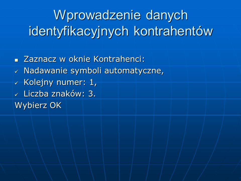 Wprowadzenie danych identyfikacyjnych kontrahentów Zaznacz w oknie Kontrahenci: Zaznacz w oknie Kontrahenci: Nadawanie symboli automatyczne, Nadawanie symboli automatyczne, Kolejny numer: 1, Kolejny numer: 1, Liczba znaków: 3.