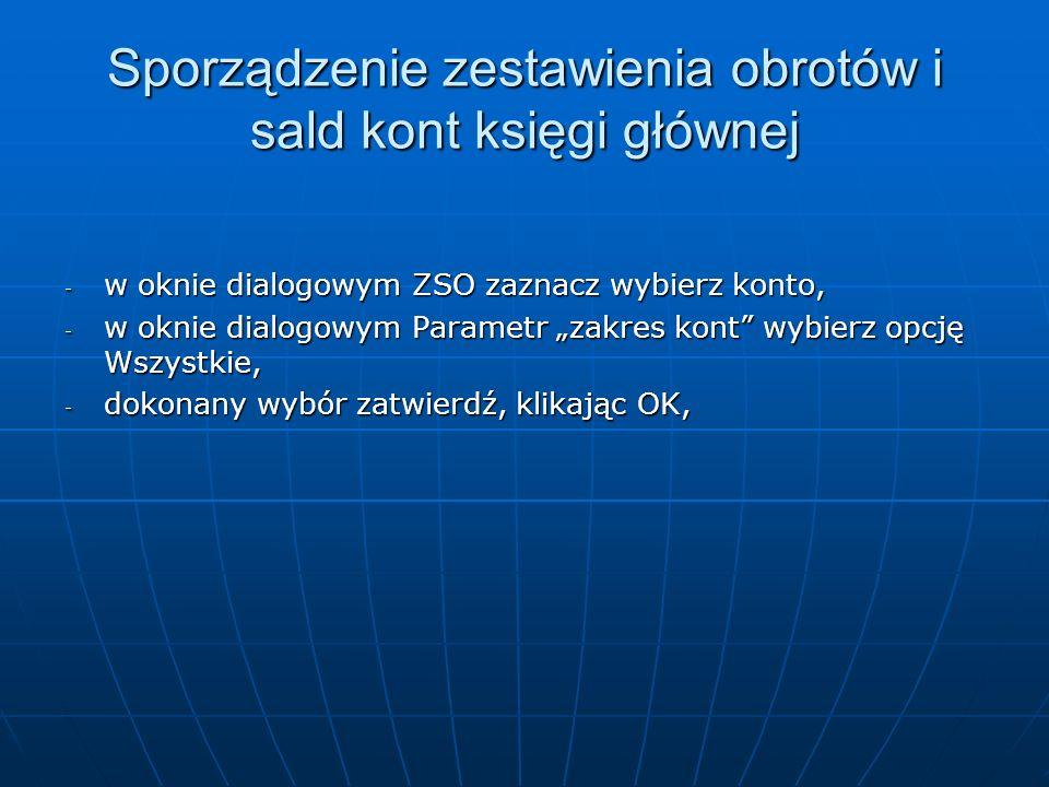 - w oknie dialogowym ZSO zaznacz wybierz konto, - w oknie dialogowym Parametr zakres kont wybierz opcję Wszystkie, - dokonany wybór zatwierdź, klikają