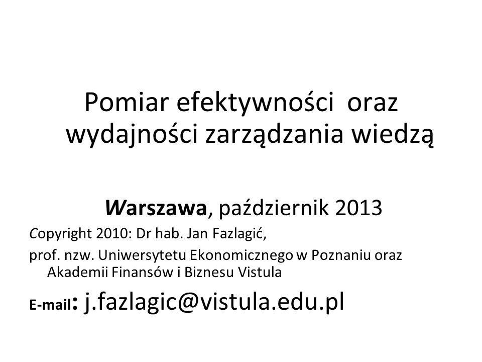 Pomiar efektywności oraz wydajności zarządzania wiedzą Warszawa, październik 2013 Copyright 2010: Dr hab. Jan Fazlagić, prof. nzw. Uniwersytetu Ekonom