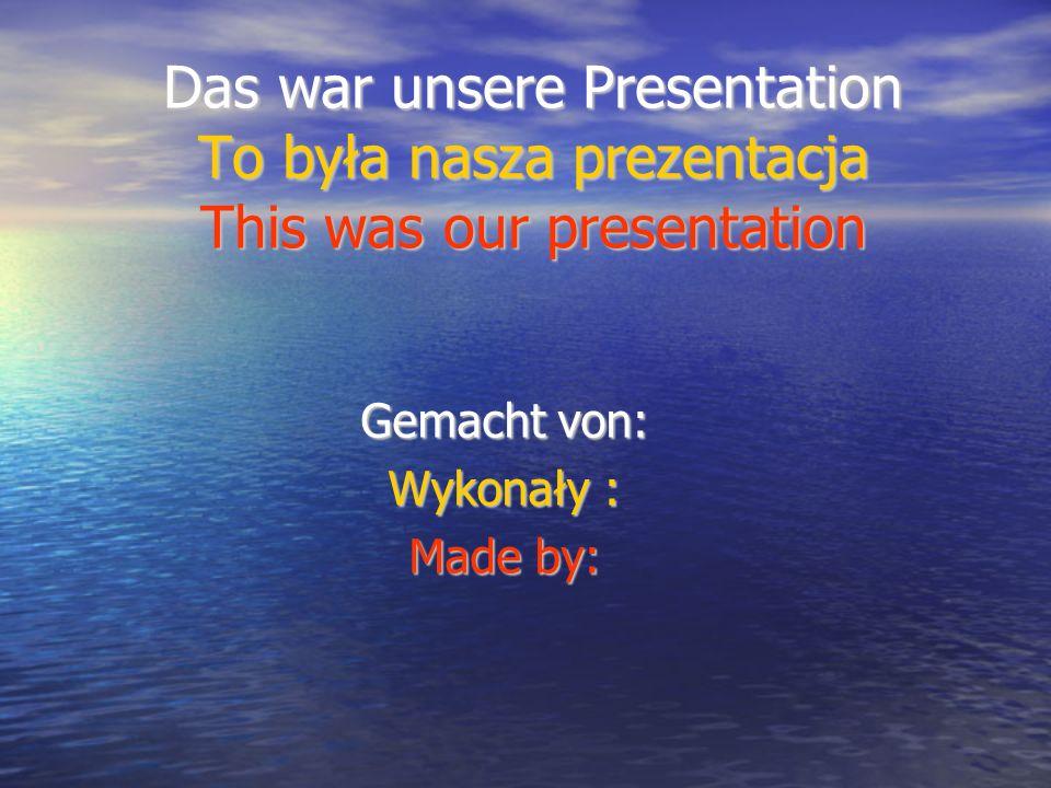 Das war unsere Presentation To była nasza prezentacja This was our presentation Gemacht von: Wykonały : Made by: