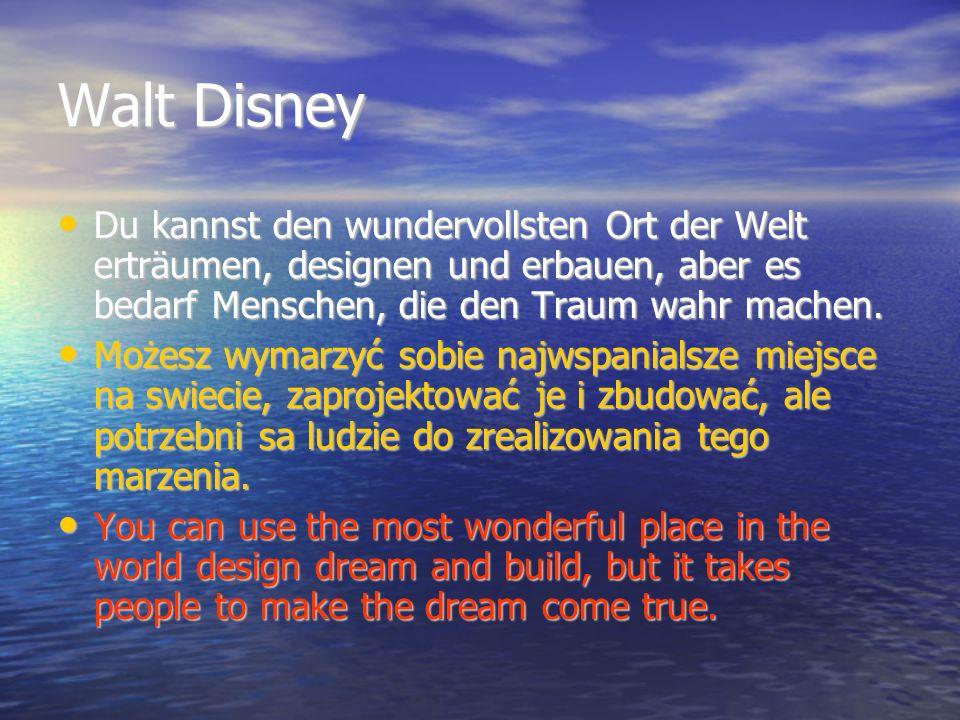 Walt Disney Du kannst den wundervollsten Ort der Welt erträumen, designen und erbauen, aber es bedarf Menschen, die den Traum wahr machen. Du kannst d