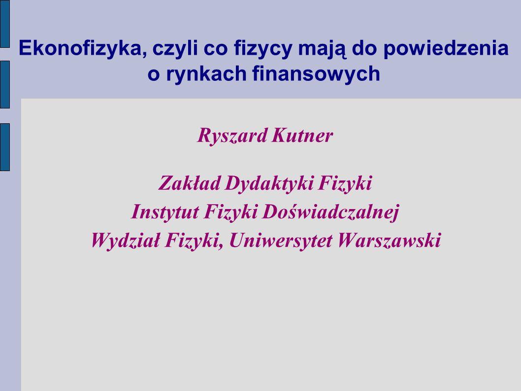 Ekonofizyka, czyli co fizycy mają do powiedzenia o rynkach finansowych Ryszard Kutner Zakład Dydaktyki Fizyki Instytut Fizyki Doświadczalnej Wydział F