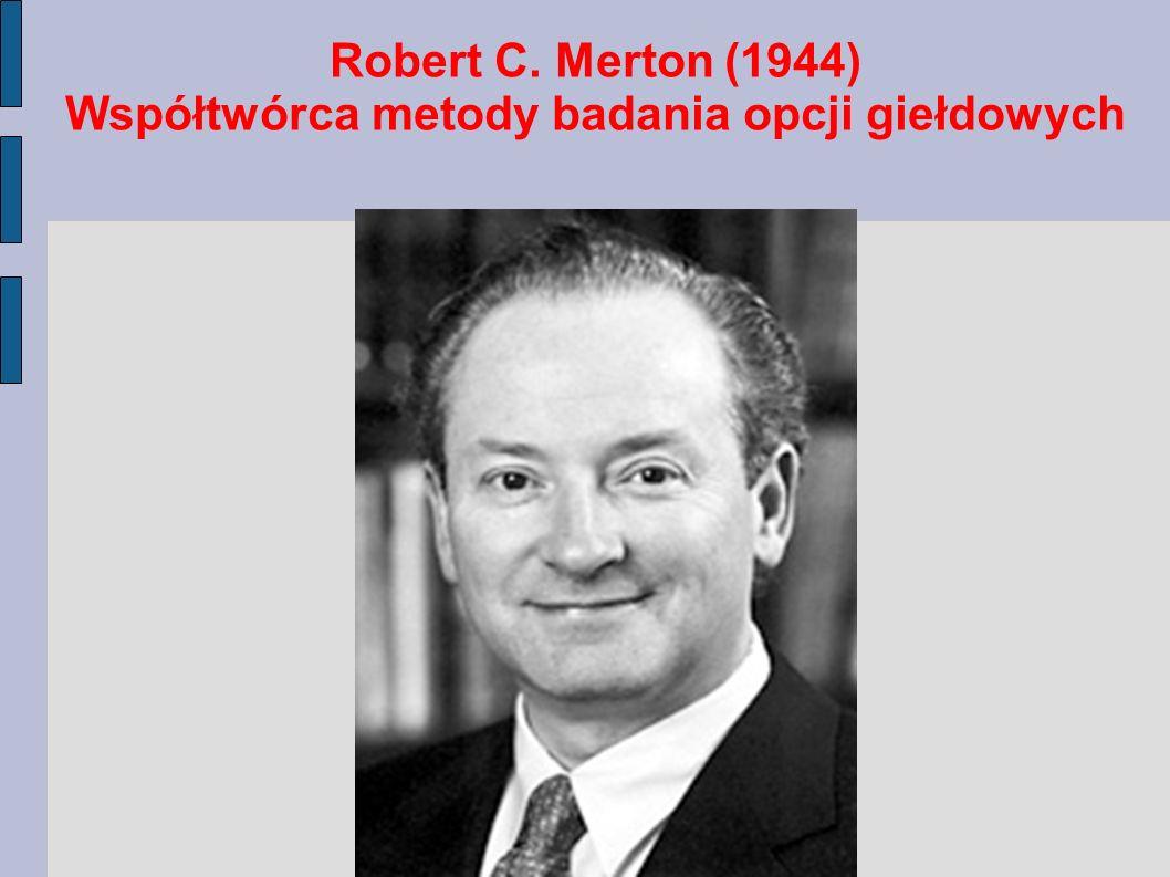 Robert C. Merton (1944) Współtwórca metody badania opcji giełdowych
