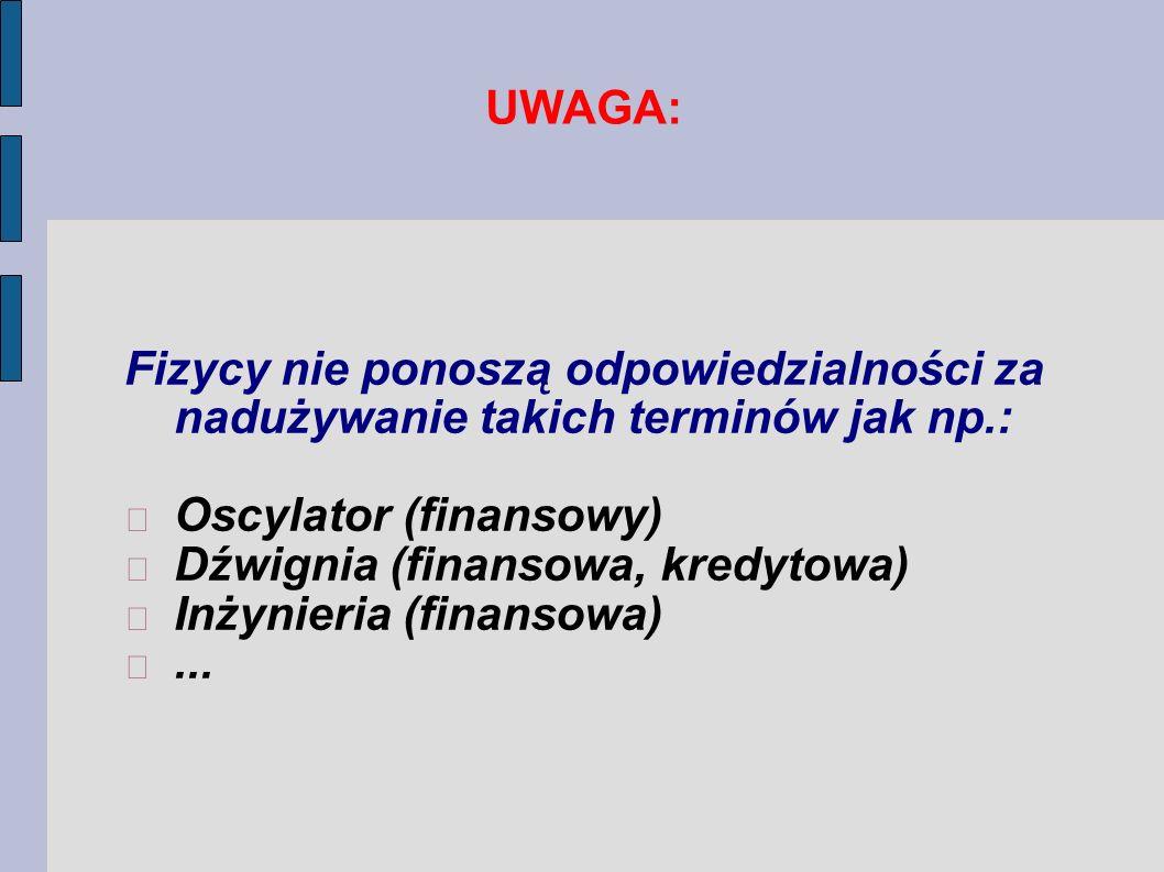 UWAGA: Fizycy nie ponoszą odpowiedzialności za nadużywanie takich terminów jak np.: Oscylator (finansowy) Dźwignia (finansowa, kredytowa) Inżynieria (