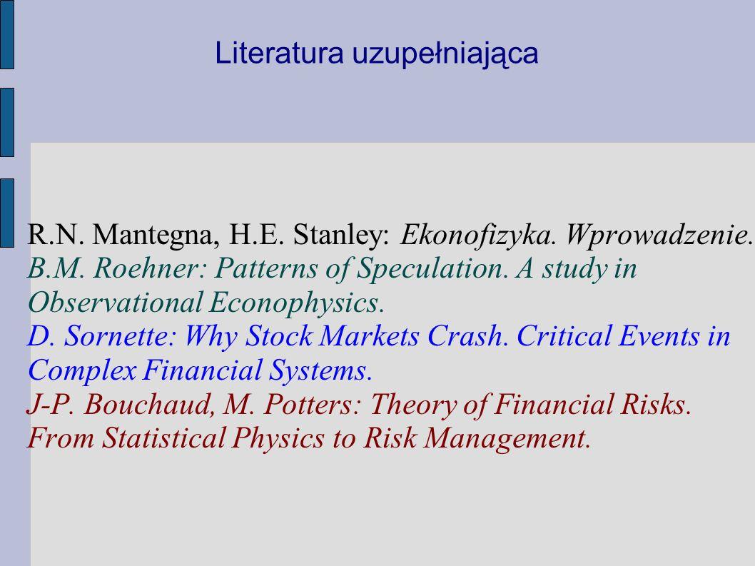 Literatura uzupełniająca R.N. Mantegna, H.E. Stanley: Ekonofizyka. Wprowadzenie. B.M. Roehner: Patterns of Speculation. A study in Observational Econo