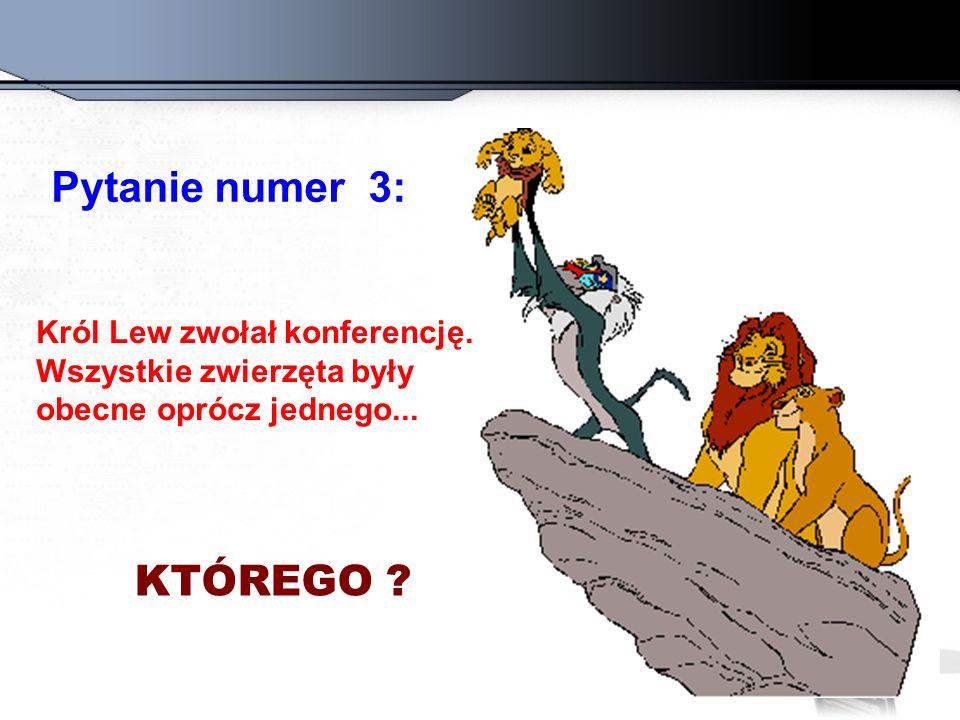 Pytanie numer 3: Król Lew zwołał konferencję.Wszystkie zwierzęta były obecne oprócz jednego...