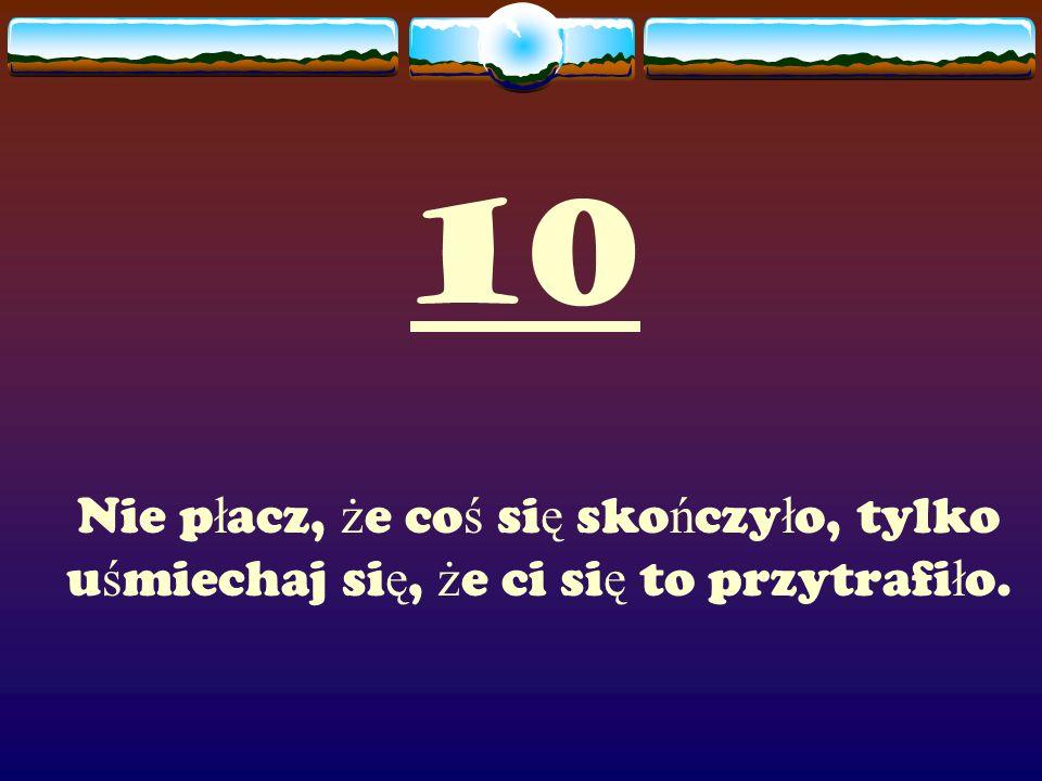 10 Nie p ł acz, ż e co ś si ę sko ń czy ł o, tylko u ś miechaj si ę, ż e ci si ę to przytrafi ł o.