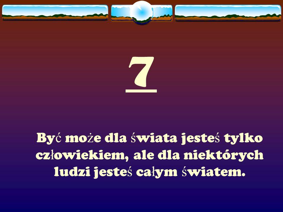 7 By ć mo ż e dla ś wiata jeste ś tylko cz ł owiekiem, ale dla niektórych ludzi jeste ś ca ł ym ś wiatem.