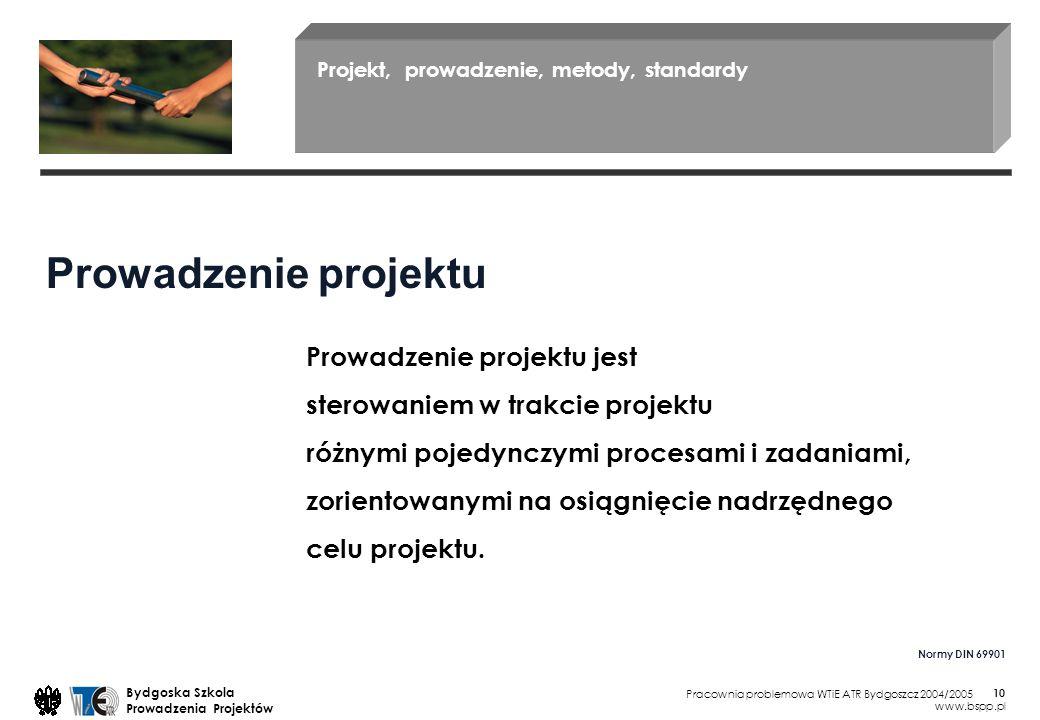 Pracownia problemowa WTiE ATR Bydgoszcz 2004/2005 Bydgoska Szkola Prowadzenia Projektów www.bspp.pl 10 Projekt, prowadzenie, metody, standardy Prowadzenie projektu jest sterowaniem w trakcie projektu różnymi pojedynczymi procesami i zadaniami, zorientowanymi na osiągnięcie nadrzędnego celu projektu.