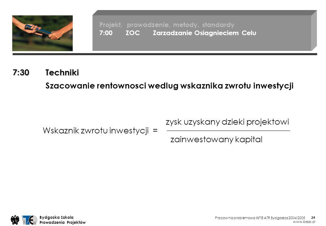 Pracownia problemowa WTiE ATR Bydgoszcz 2004/2005 Bydgoska Szkola Prowadzenia Projektów www.bspp.pl 24 Projekt, prowadzenie, metody, standardy 7:00 ZOC Zarzadzanie Osiagnieciem Celu 7:30 Techniki Szacowanie rentownosci wedlug wskaznika zwrotu inwestycji Wskaznik zwrotu inwestycji = zysk uzyskany dzieki projektowi zainwestowany kapital