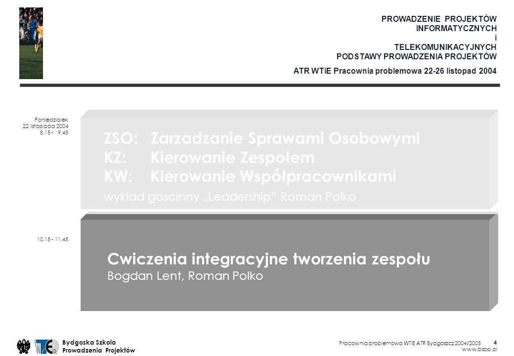 Pracownia problemowa WTiE ATR Bydgoszcz 2004/2005 Bydgoska Szkola Prowadzenia Projektów www.bspp.pl 4 PROWADZENIE PROJEKTÓW INFORMATYCZNYCH i TELEKOMUNIKACYJNYCH PODSTAWY PROWADZENIA PROJEKTÓW ATR WTiE Pracownia problemowa 22-26 listopad 2004 Poniedzialek 22 listopada 2004 8.15 - 9.45 10.15 - 11.45 ZSO: Zarzadzanie Sprawami Osobowymi KZ: Kierowanie Zespołem KW: Kierowanie Współpracownikami wyklad goscinny Leadership Roman Polko Cwiczenia integracyjne tworzenia zespołu Bogdan Lent, Roman Polko