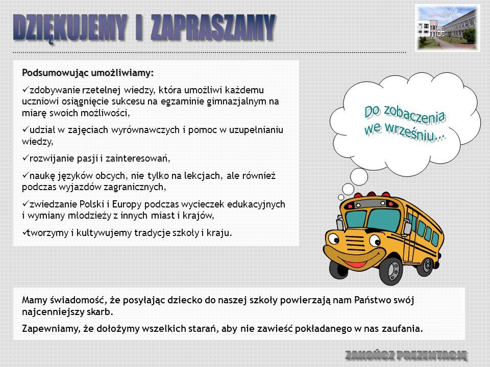 Podsumowując umożliwiamy: zdobywanie rzetelnej wiedzy, która umożliwi każdemu uczniowi osiągnięcie sukcesu na egzaminie gimnazjalnym na miarę swoich możliwości, udział w zajęciach wyrównawczych i pomoc w uzupełnianiu wiedzy, rozwijanie pasji i zainteresowań, naukę języków obcych, nie tylko na lekcjach, ale również podczas wyjazdów zagranicznych, zwiedzanie Polski i Europy podczas wycieczek edukacyjnych i wymiany młodzieży z innych miast i krajów, tworzymy i kultywujemy tradycje szkoły i kraju.