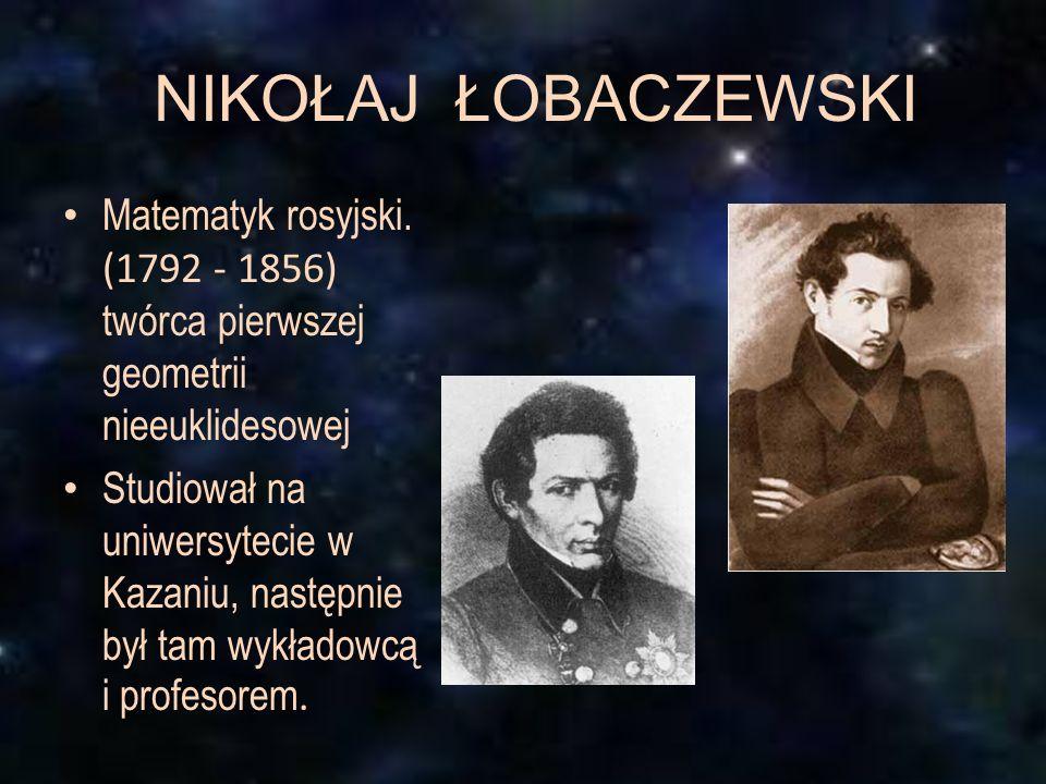 NIKOŁAJ ŁOBACZEWSKI Matematyk rosyjski. (1792 - 1856) twórca pierwszej geometrii nieeuklidesowej Studiował na uniwersytecie w Kazaniu, następnie był t