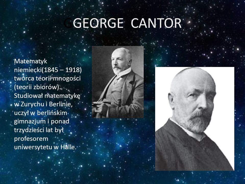 GGEORGE CANTOR Matematyk niemiecki(1845 – 1918) twórca teorii mnogości (teorii zbiorów). Studiował matematykę w Zurychu i Berlinie, uczył w berlińskim