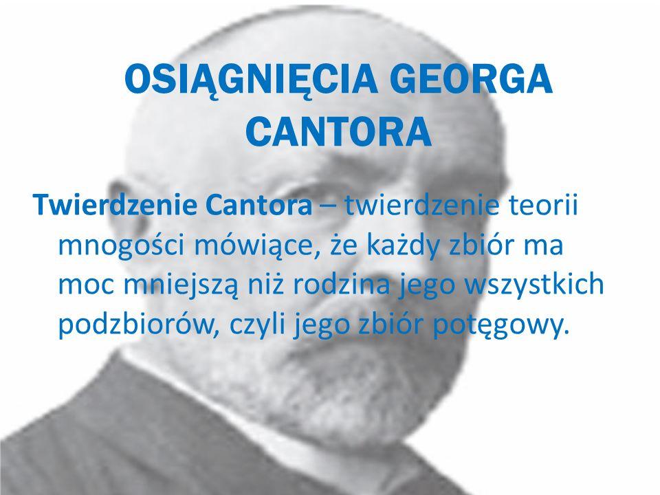 OSIĄGNIĘCIA GEORGA CANTORA Twierdzenie Cantora – twierdzenie teorii mnogości mówiące, że każdy zbiór ma moc mniejszą niż rodzina jego wszystkich podzb