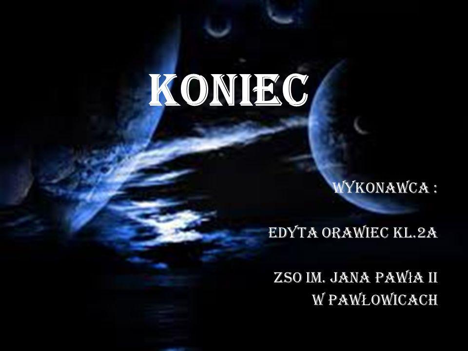 KONIEC Wykonawca : EDYTA ORAWIEC kl.2a ZSO im. Jana Paw ł a II W PAW Ł OWICACH