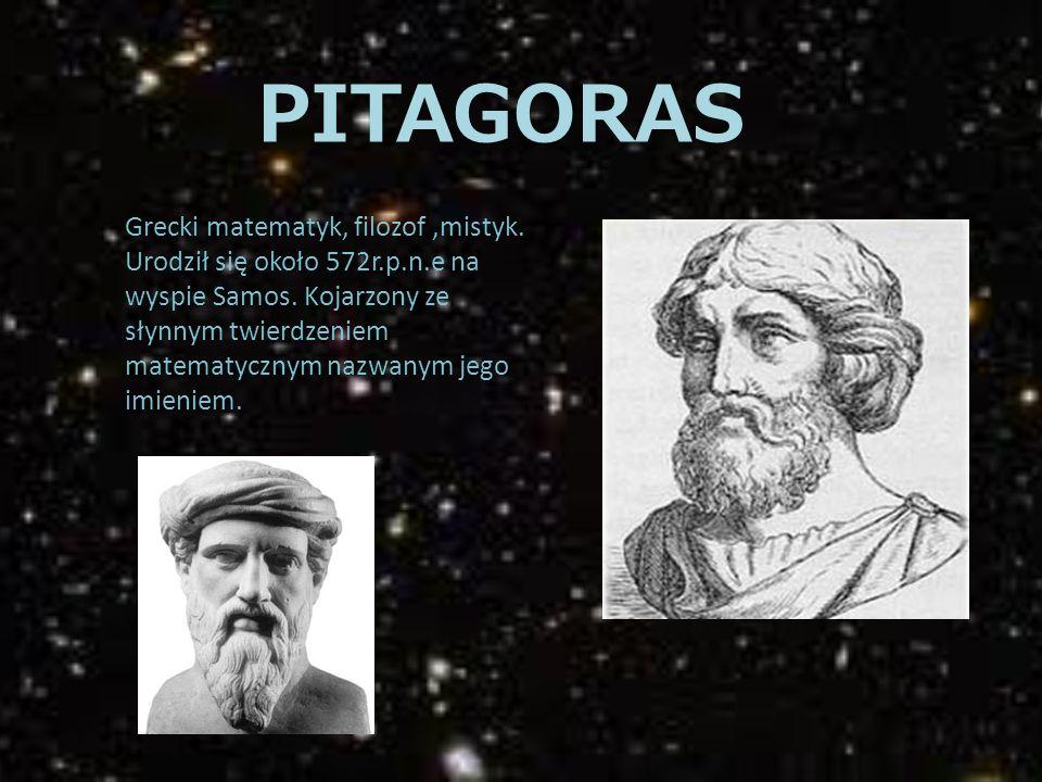PITAGORAS Grecki matematyk, filozof,mistyk. Urodził się około 572r.p.n.e na wyspie Samos. Kojarzony ze słynnym twierdzeniem matematycznym nazwanym jeg