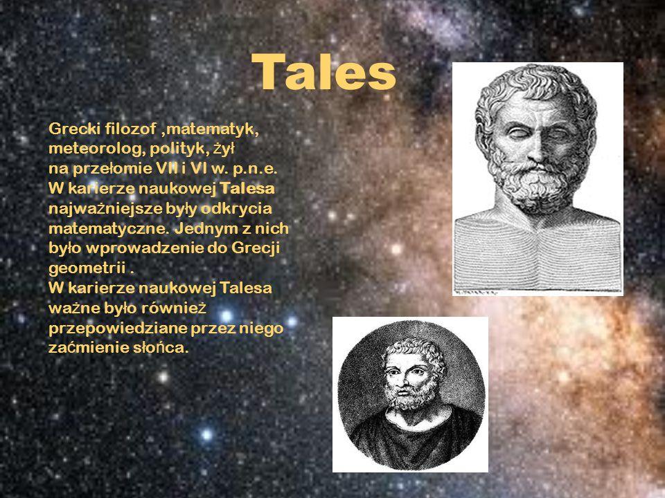 Tales Grecki filozof,matematyk, meteorolog, polityk, ż y ł na prze ł omie VII i VI w. p.n.e. W karierze naukowej Talesa najwa ż niejsze by ł y odkryci