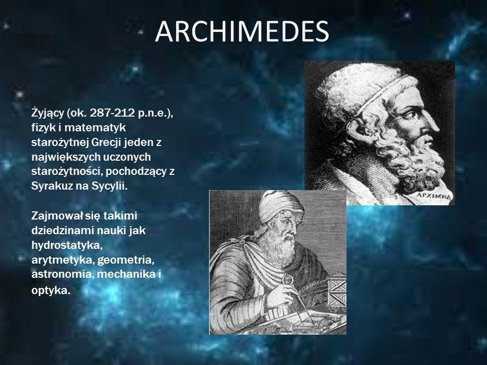 ARCHIMEDES Żyjący (ok. 287-212 p.n.e.), fizyk i matematyk starożytnej Grecji jeden z największych uczonych starożytności, pochodzący z Syrakuz na Sycy
