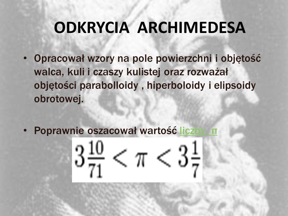 ODKRYCIA ARCHIMEDESA Opracował wzory na pole powierzchni i objętość walca, kuli i czaszy kulistej oraz rozważał objętości parabolloidy, hiperboloidy i