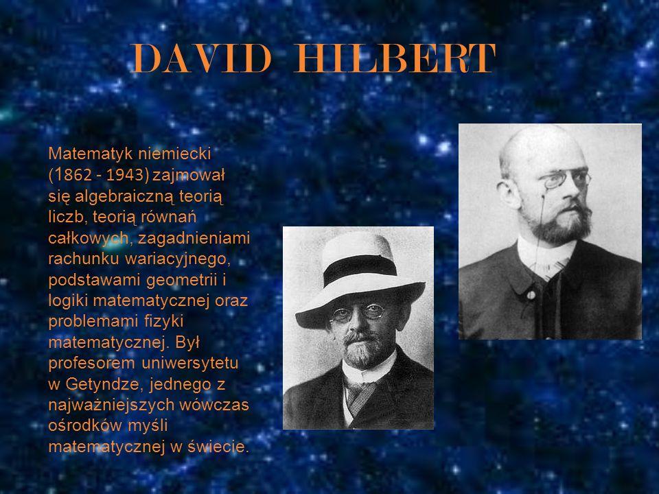 DAVID HILBERT Matematyk niemiecki ( 1 862 - 1943) zajmował się algebraiczną teorią liczb, teorią równań całkowych, zagadnieniami rachunku wariacyjnego