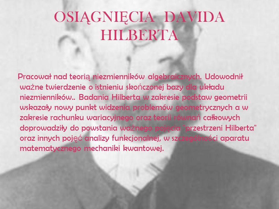 OSI Ą GNI Ę CIA DAVIDA HILBERTA Pracował nad teori ą niezmienników algebraicznych. Udowodnił wa ż ne twierdzenie o istnieniu sko ń czonej bazy dla ukł