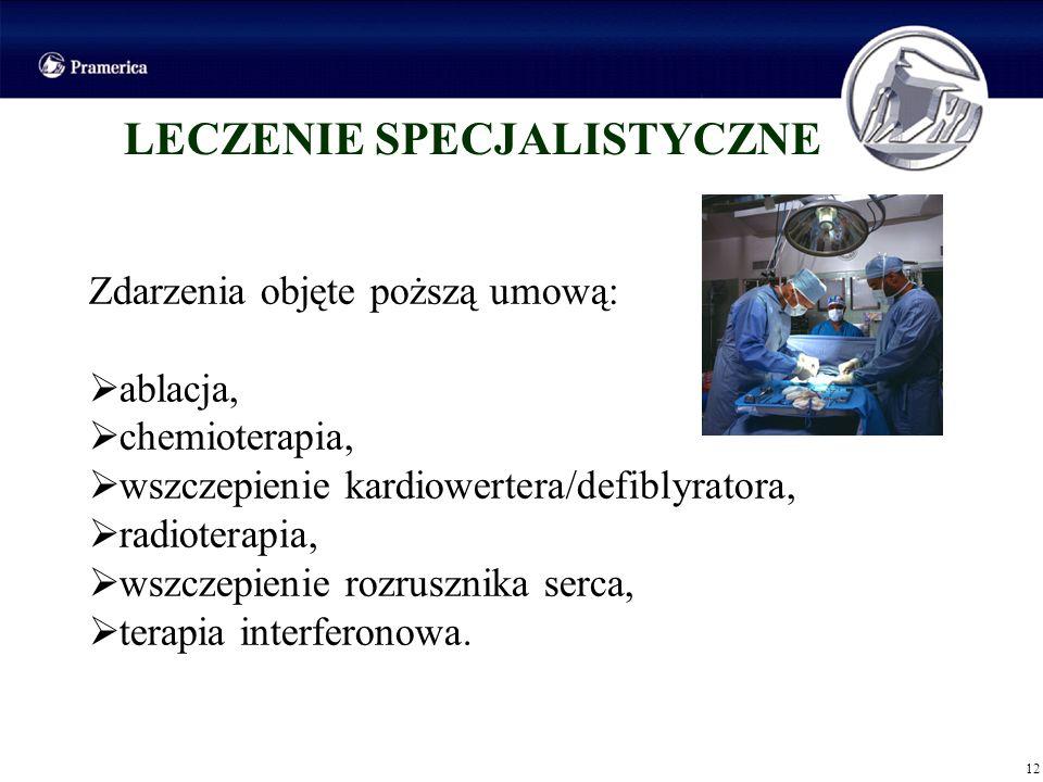 12 LECZENIE SPECJALISTYCZNE Zdarzenia objęte poższą umową: ablacja, chemioterapia, wszczepienie kardiowertera/defiblyratora, radioterapia, wszczepieni