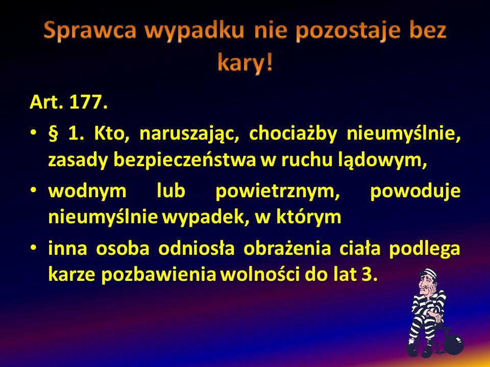 Art.177. § 1. Kto, naruszając, chociażby nieumyślnie, zasady bezpieczeństwa w ruchu lądowym, § 1.