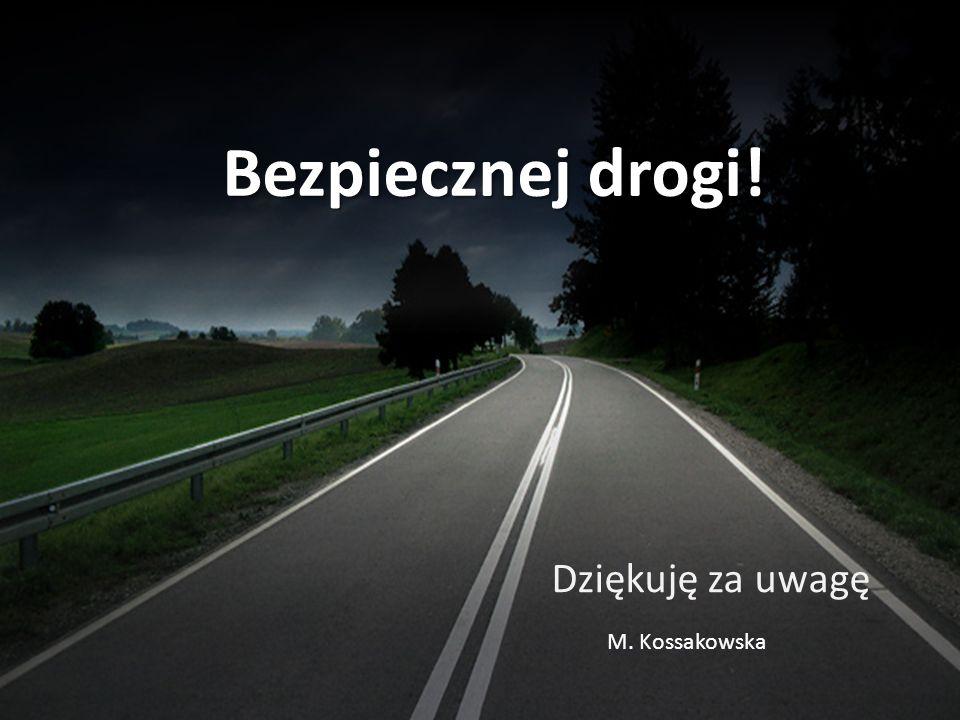 Bezpiecznej drogi! Dziękuję za uwagę M. Kossakowska