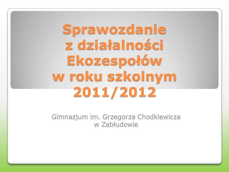 Sprawozdanie z działalności Ekozespołów w roku szkolnym 2011/2012 Gimnazjum im. Grzegorza Chodkiewicza w Zabłudowie