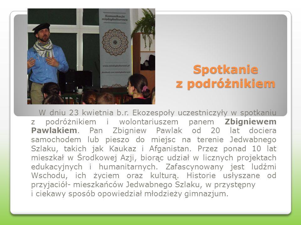 Spotkanie z podróżnikiem W dniu 23 kwietnia b.r. Ekozespoły uczestniczyły w spotkaniu z podróżnikiem i wolontariuszem panem Zbigniewem Pawlakiem. Pan