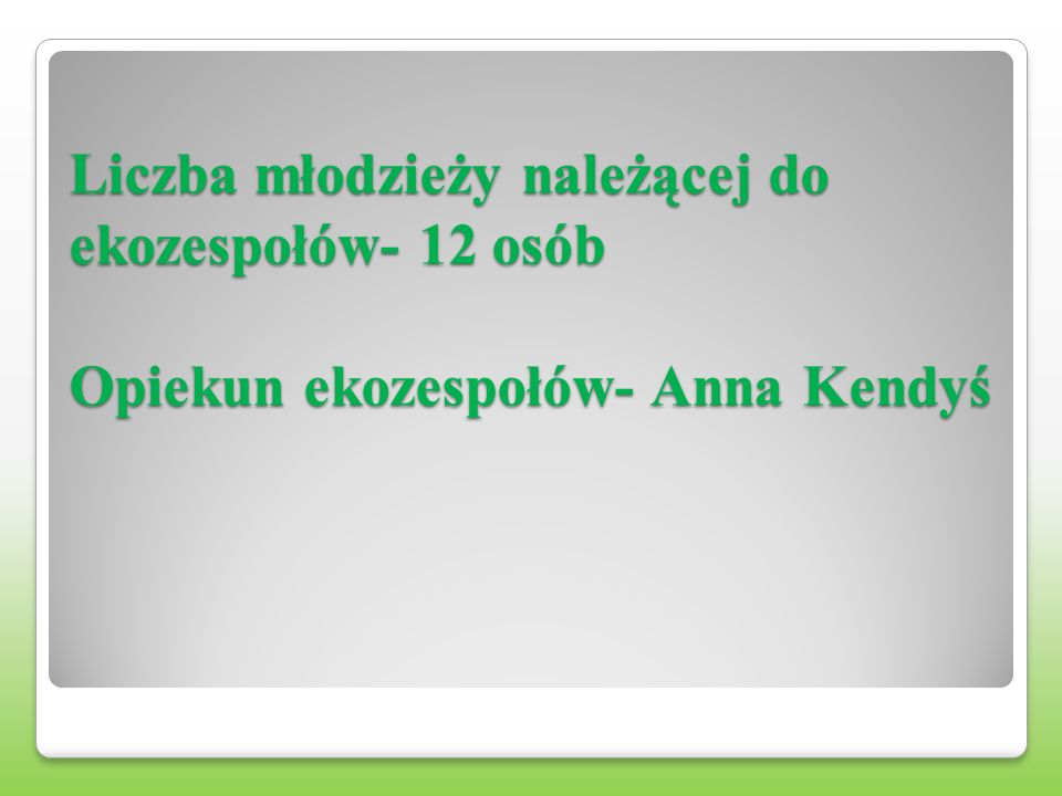 Liczba młodzieży należącej do ekozespołów- 12 osób Opiekun ekozespołów- Anna Kendyś