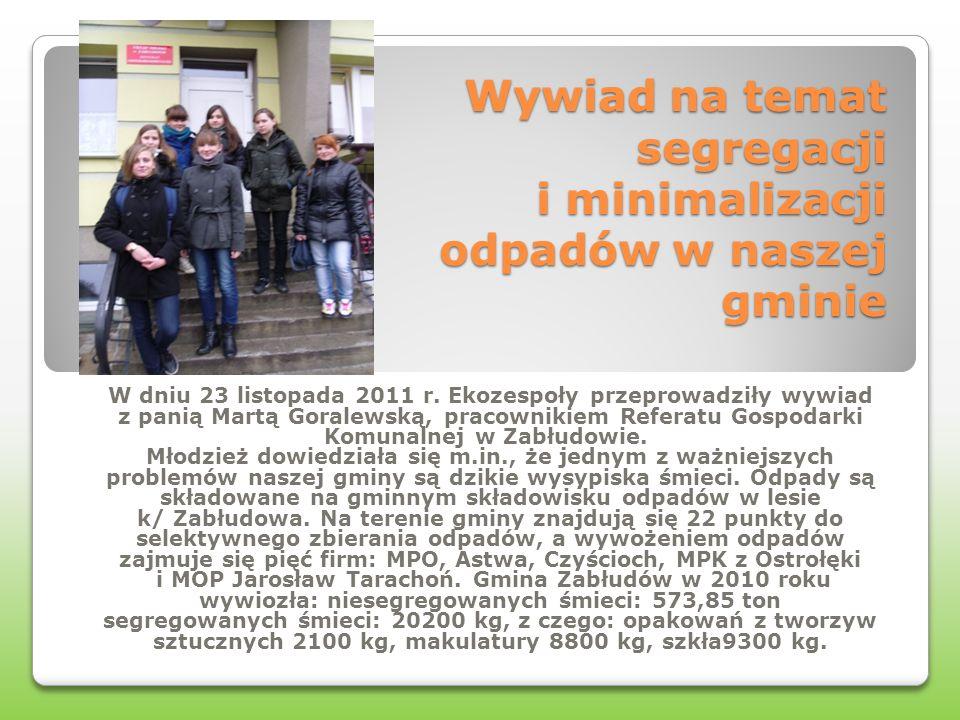 Wywiad na temat segregacji i minimalizacji odpadów w naszej gminie W dniu 23 listopada 2011 r. Ekozespoły przeprowadziły wywiad z panią Martą Goralews
