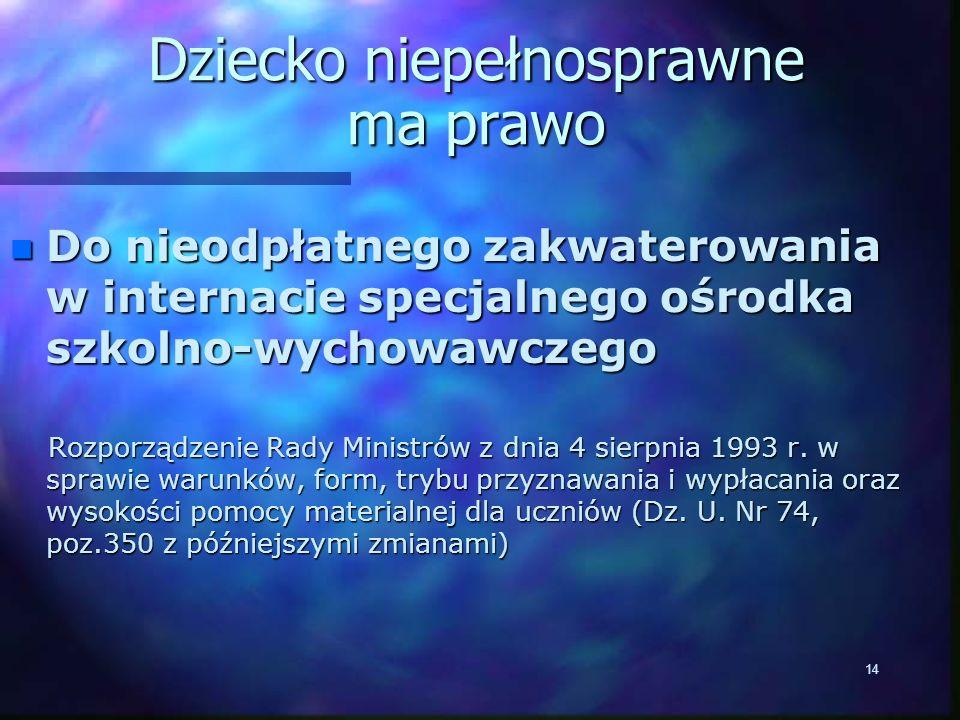 14 Dziecko niepełnosprawne ma prawo n Do nieodpłatnego zakwaterowania w internacie specjalnego ośrodka szkolno-wychowawczego n Do nieodpłatnego zakwaterowania w internacie specjalnego ośrodka szkolno-wychowawczego Rozporządzenie Rady Ministrów z dnia 4 sierpnia 1993 r.