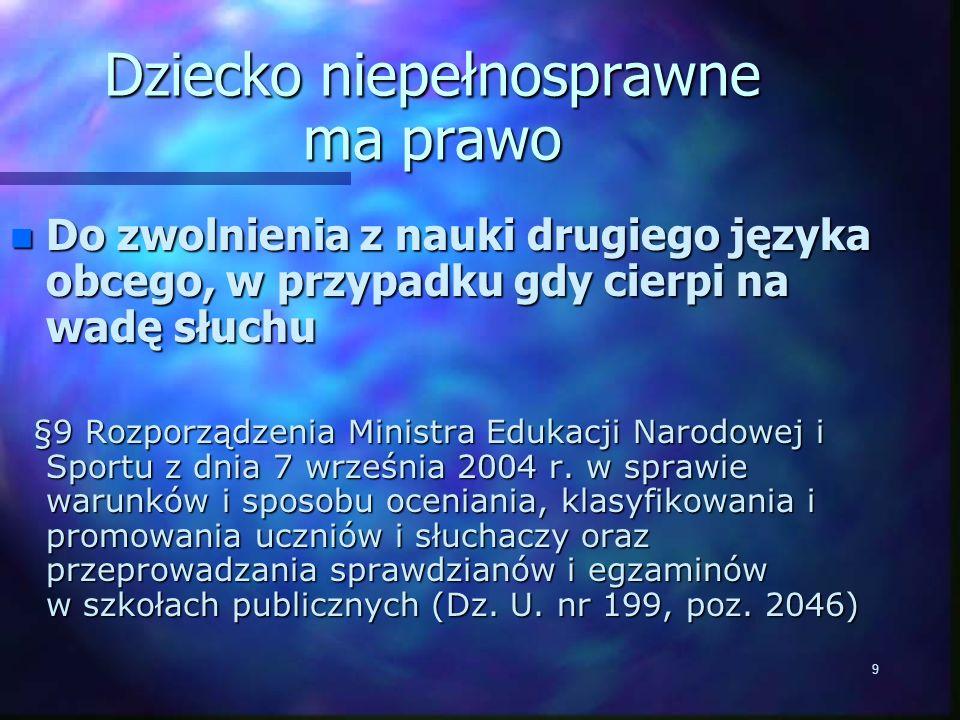 9 Dziecko niepełnosprawne ma prawo n Do zwolnienia z nauki drugiego języka obcego, w przypadku gdy cierpi na wadę słuchu §9 Rozporządzenia Ministra Edukacji Narodowej i Sportu z dnia 7 września 2004 r.
