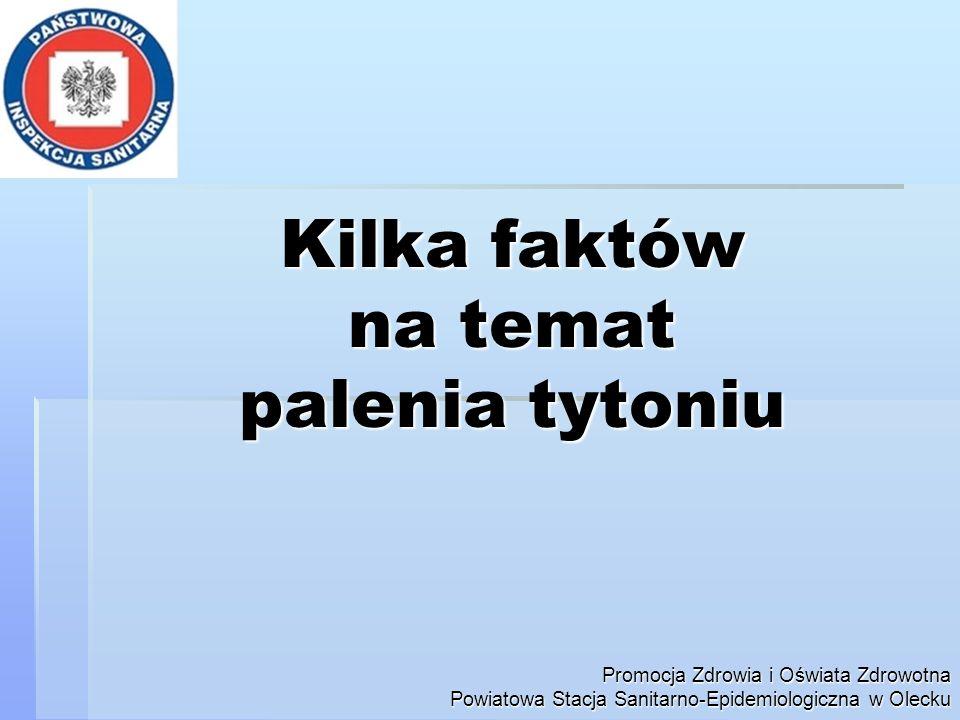 Kilka faktów na temat palenia tytoniu Promocja Zdrowia i Oświata Zdrowotna Powiatowa Stacja Sanitarno-Epidemiologiczna w Olecku