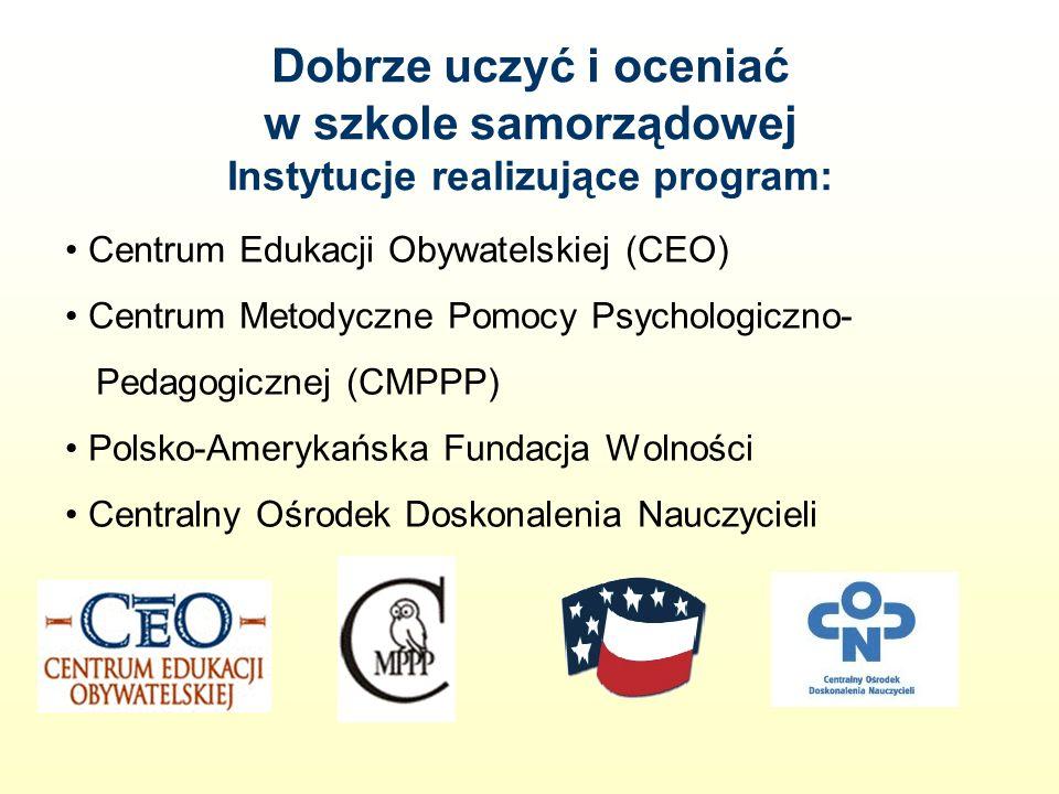 Dobrze uczyć i oceniać w szkole samorządowej Instytucje realizujące program: Centrum Edukacji Obywatelskiej (CEO) Centrum Metodyczne Pomocy Psychologiczno- Pedagogicznej (CMPPP) Polsko-Amerykańska Fundacja Wolności Centralny Ośrodek Doskonalenia Nauczycieli