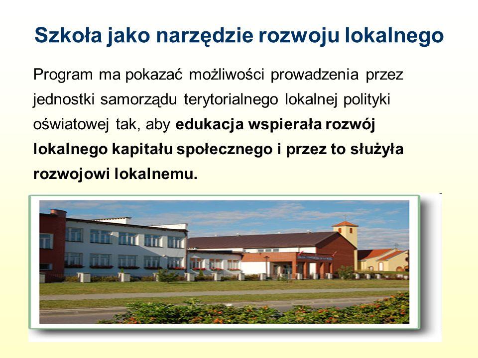 Szkoła jako narzędzie rozwoju lokalnego Program ma pokazać możliwości prowadzenia przez jednostki samorządu terytorialnego lokalnej polityki oświatowej tak, aby edukacja wspierała rozwój lokalnego kapitału społecznego i przez to służyła rozwojowi lokalnemu.