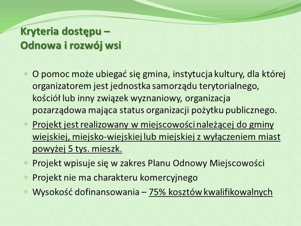 Kryteria dostępu – Odnowa i rozwój wsi O pomoc może ubiegać się gmina, instytucja kultury, dla której organizatorem jest jednostka samorządu terytoria