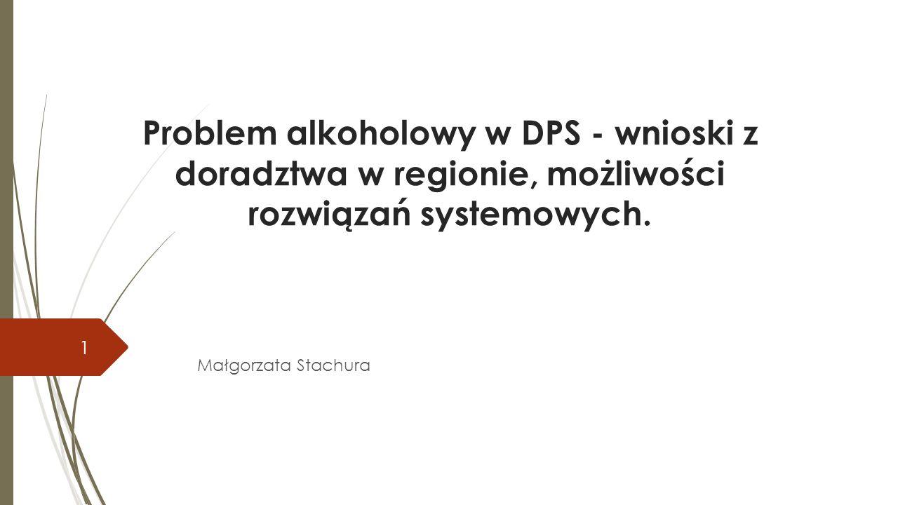Problem alkoholowy w DPS - wnioski z doradztwa w regionie, możliwości rozwiązań systemowych. Małgorzata Stachura 1