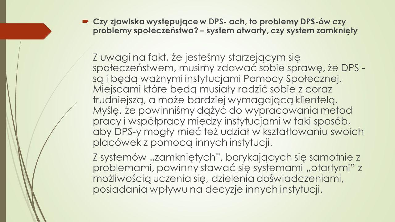 Czy zjawiska występujące w DPS- ach, to problemy DPS-ów czy problemy społeczeństwa? – system otwarty, czy system zamknięty Z uwagi na fakt, że jesteśm