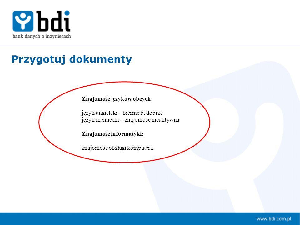 Przygotuj dokumenty Znajomość języków obcych: język angielski – biernie b. dobrze język niemiecki – znajomość nieaktywna Znajomość informatyki: znajom