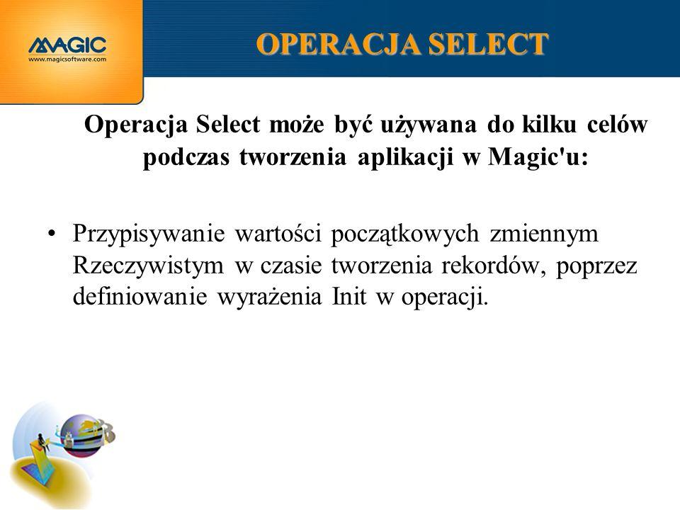 OPERACJA SELECT Operacja Select może być używana do kilku celów podczas tworzenia aplikacji w Magic u: Przypisywanie wartości początkowych zmiennym Rzeczywistym w czasie tworzenia rekordów, poprzez definiowanie wyrażenia Init w operacji.