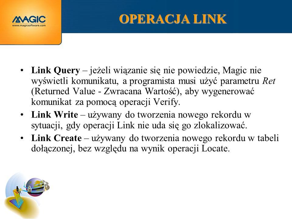 OPERACJA LINK Link Query – jeżeli wiązanie się nie powiedzie, Magic nie wyświetli komunikatu, a programista musi użyć parametru Ret (Returned Value - Zwracana Wartość), aby wygenerować komunikat za pomocą operacji Verify.