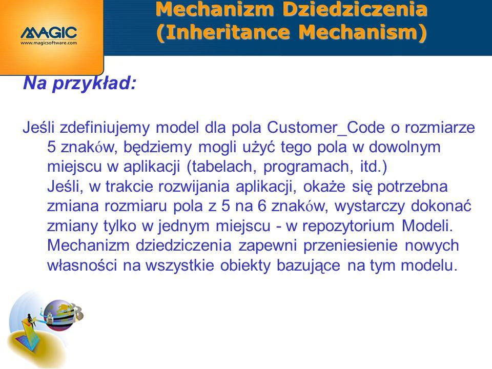 Mechanizm Dziedziczenia (Inheritance Mechanism) Na przykład: Jeśli zdefiniujemy model dla pola Customer_Code o rozmiarze 5 znak ó w, będziemy mogli użyć tego pola w dowolnym miejscu w aplikacji (tabelach, programach, itd.) Jeśli, w trakcie rozwijania aplikacji, okaże się potrzebna zmiana rozmiaru pola z 5 na 6 znak ó w, wystarczy dokonać zmiany tylko w jednym miejscu - w repozytorium Modeli.